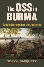 The OSS in Burma : Jungle War Against the Japanese - Troy J. Sacquety