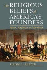 The Religious Beliefs of America's Founders : Reason, Revelation, and Revolution - Gregg L. Frazer