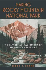 Making Rocky Mountain National Park : The Environmental History of an American Treasure - Jerry J. Frank