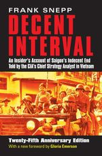 Decent Interval : An Insider's Account of Saigon's Indecent End Told by the CIA's Chief Strategy Analyst in Vietnam - Frank Snepp
