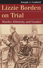 Lizzie Borden on Trial : Murder, Ethnicity, and Gender - Joseph A. Conforti