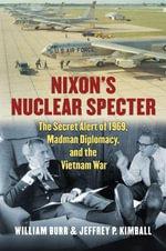 Nixon's Nuclear Specter : The Secret Alert of 1969, Madman Diplomacy, and the Vietnam War - William Burr