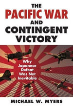 The Pacific War and Contingent Victory : Why Japanese Defeat Was Not Inevitable - Dr Michael W Myers