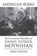 American Burke : The Uncommon Liberalism of Daniel Patrick Moynihan - Greg Weiner