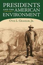 Presidents and the American Environment - Otis L. Graham, Jr.