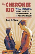 The Cherokee Kid : Will Rogers, Tribal Identity, and the Making of an American Icon - Amy M. Ware