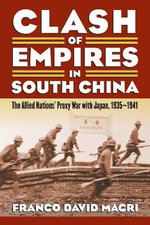 Clash of Empires in South China : The Allied Nations' Proxy War with Japan, 1935-1941 - Franco David Macri