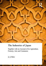 The Industries of Japan : Together with an Account of its Agriculture, Forestry, Arts and Commerce - J.J. Rein