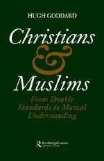 Christians and Muslims : From Double Standards to Mutual Understanding - Hugh Goddard