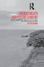 Ancient Rights and Future Comfort : Bihar, the Bengal Tenancy Act of 1885 and British Rule in India - Peter Robb