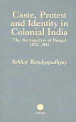 Caste, Protest and Identity in Colonial India : The Namasudras of Bengal, 1872-1947 - Sekhar Bandyopadhyay
