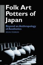Folk Art Potters of Japan : Beyond an Anthropology of Aesthetics - Brian Moeran