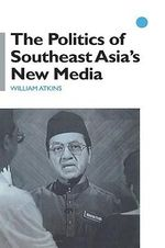 The Politics of Southeast Asia's New Media - William Atkins