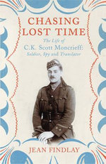 Chasing Lost Time : The Life of C.K. Scott Moncrieff: Soldier, Spy and Translator - Jean Findlay
