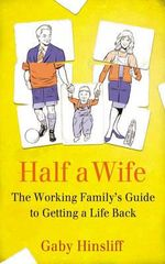 Half a Wife : The Working Family's Guide to Getting a Life Back - Gaby Hinsliff