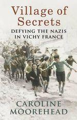 Village of Secrets : Defying the Nazis in Vichy France - Caroline Moorehead