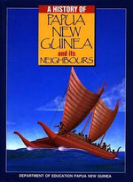 A History of Papua New Guinea and Its Neighbours : PNG Dept Ed Series - PNG Dept of Ed