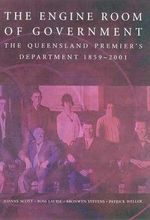The Engine Room of Government: the Queensland Premier's Department 1859-2001 : The Queensland Premier's Department 1859-2001 - Joanne Scott
