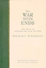 This War Never Ends : The Pain of Separation and Return : Australian Prisoners of War and Their Families - Michael McKernan