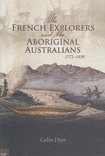 The French Explorers and the Aboriginal Australians, 1772- 1839 : 1772-1839 - Colin Dyer