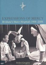 Expressions of Mercy : A History of the Mater Hospitals 1906-2006 - Helen Gregory