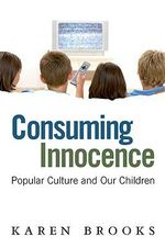 Consuming Innocence : Popular Culture and Our Children - Karen Brooks