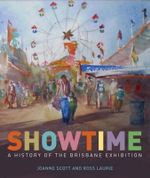 Showtime : A History of the Brisbane Exhibition - Joanne Scott
