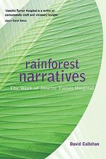 Rainforest Narratives : The Work of Janette Turner Hospital - David Callahan