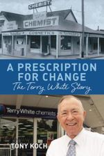 A Prescription for Change : The Terry White Story :  The Terry White Story - Tony Koch
