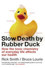 Slow Death By Rubber Duck :  How the Toxic Chemistry of Everyday Life Affects Our Health - Rick Smith