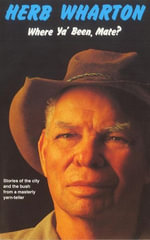 Where Ya Been, Mate? : Stories of the City and the Bush from a Masterly Yarn-Teller - Herb Wharton