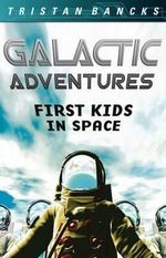 Galactic Adventures : First Kids in Space - Tristan Bancks