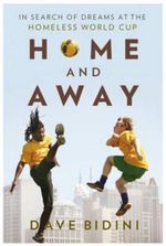 Home and Away : In Search of Dreams at the Homeless World Cup - Dave Bidini