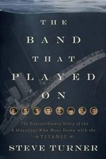 The Band Played On  :  The Extraordinary Story of the 8 Musicians Who Went down with the Titanic - Steve Turner