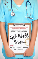 Get Well Soon! : My (Un)Brilliant Career as a Nurse - Kristy Chambers