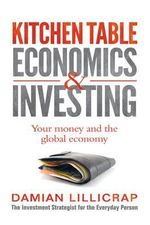 Kitchen Table Economics and Investing : Your Money and the Global Economy - Damian Lillicrap