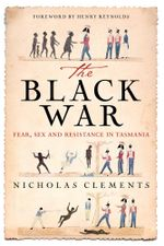 The Black War : Fear, Sex and Resistance in Tasmania - Nicholas Clements