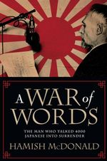 A War of Words : The Man Who Talked 4000 Japanese Into Surrender - Hamish McDonald