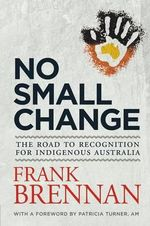 No Small Change: The Road to Recognition for Indigenous Australia - Frank Brennan