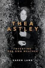 Thea Astley : Inventing Her Own Weather - Karen Lamb