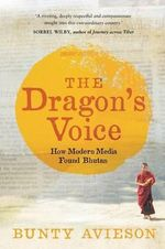 The Dragon's Voice : How Modern Media Found Bhutan - Bunty Avieson
