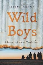 Wild Boys : A Parent's Story of Tough Love - Helena Pastor