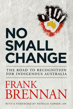 No Small Change : The Road to Recognition for Indigenous Australia - Frank Brennan