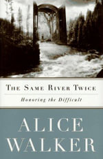 The Same River Twice : Honoring the Difficult - Alice Walker