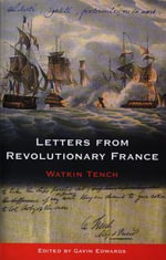 Letters from Revolutionary France :  Letters Written in France to a Friend in London, Between the Month of November 1794, and the Month of May 1795 - Watkin Tench