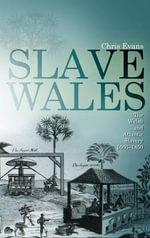 Slave Wales : The Welsh and Atlantic Slavery, 1660 - 1850 - Chris Evans