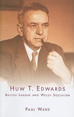 Huw T. Edwards : British Labour and Welsh Socialism - Paul Ward