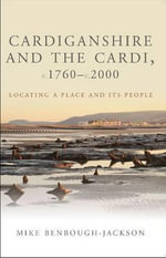 Cardiganshire and the Cardi, C.1760-c.2000 : Locating a Place and Its People - Mike Benbough-Jackson