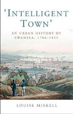 Intelligent Town : an Urban History of Swansea, 1760-1855 - Louise Miskell