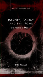 Identity, Politics and Novel : The Aesthetic Moment - Ian Fraser